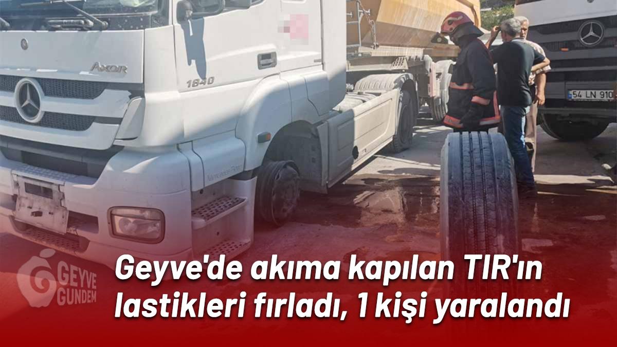 Geyve'de akıma kapılan TIR'ın lastikleri fırladı, 1 kişi yaralandı